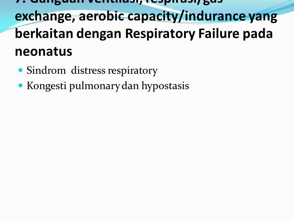 7. Ganguan ventilasi, respirasi/gas exchange, aerobic capacity/indurance yang berkaitan dengan Respiratory Failure pada neonatus Sindrom distress resp