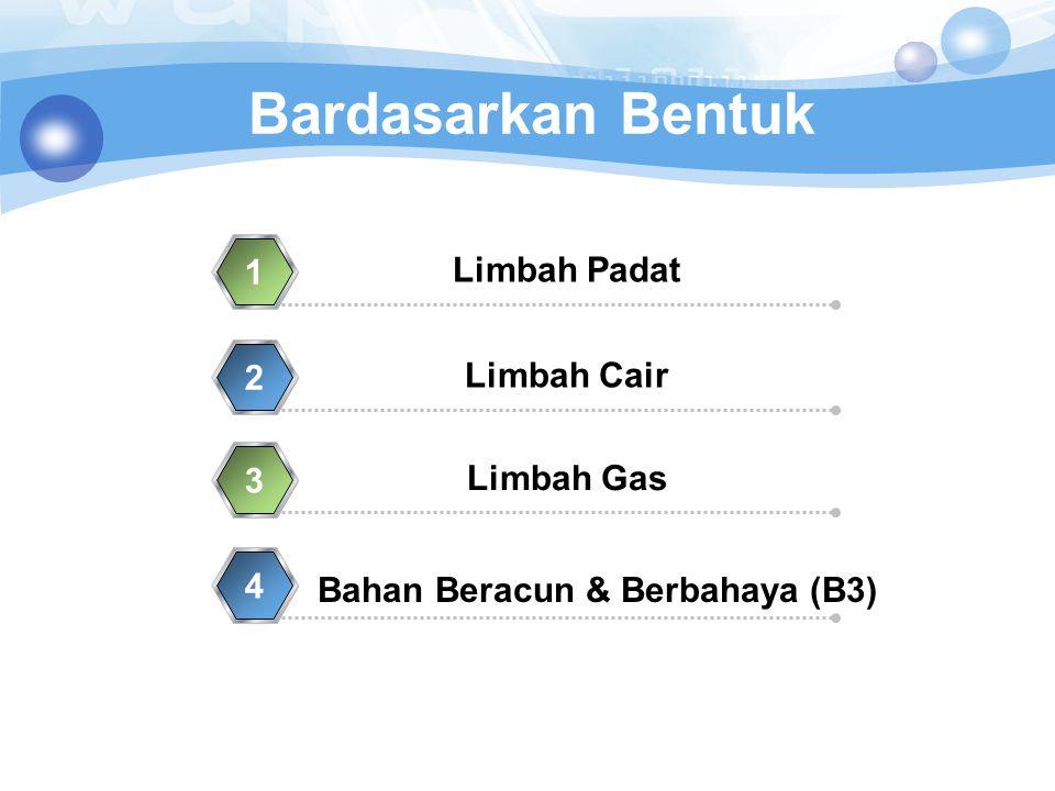 Bardasarkan Bentuk Limbah Padat 1 Limbah Cair 2 Limbah Gas 3 Bahan Beracun & Berbahaya (B3) 4