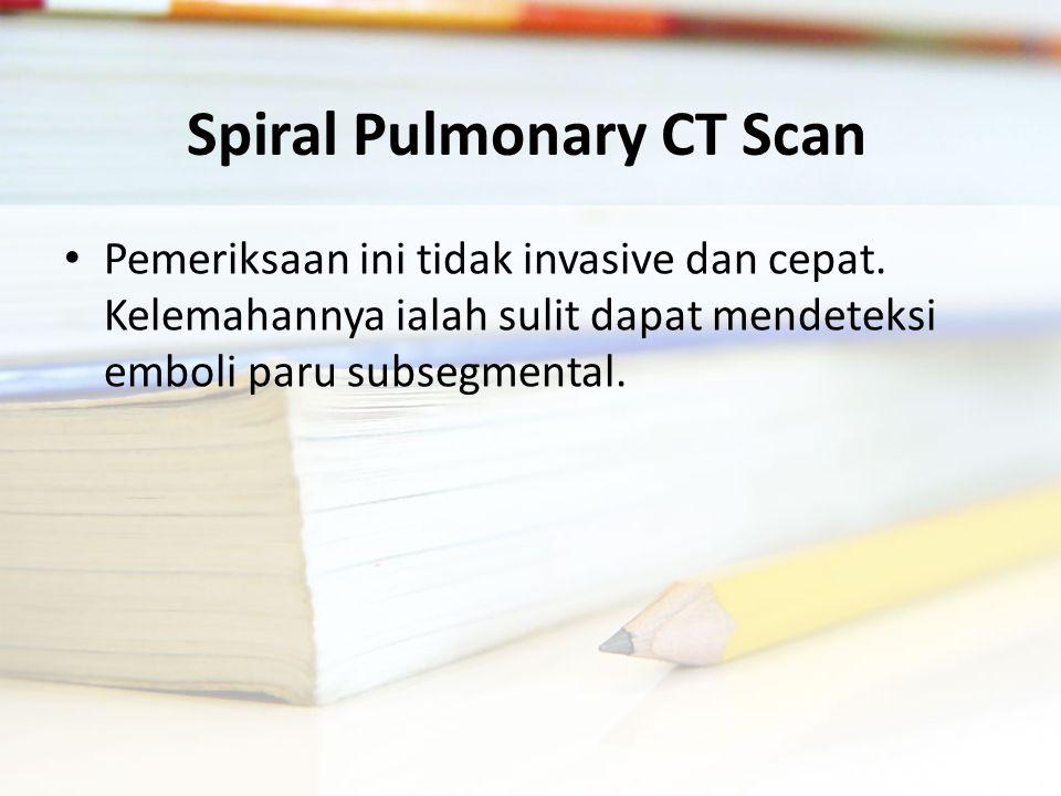 Spiral Pulmonary CT Scan Pemeriksaan ini tidak invasive dan cepat.