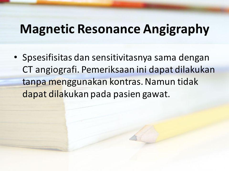 Magnetic Resonance Angigraphy Spsesifisitas dan sensitivitasnya sama dengan CT angiografi.