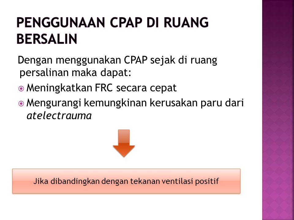 Dengan menggunakan CPAP sejak di ruang persalinan maka dapat:  Meningkatkan FRC secara cepat  Mengurangi kemungkinan kerusakan paru dari atelectrauma Jika dibandingkan dengan tekanan ventilasi positif