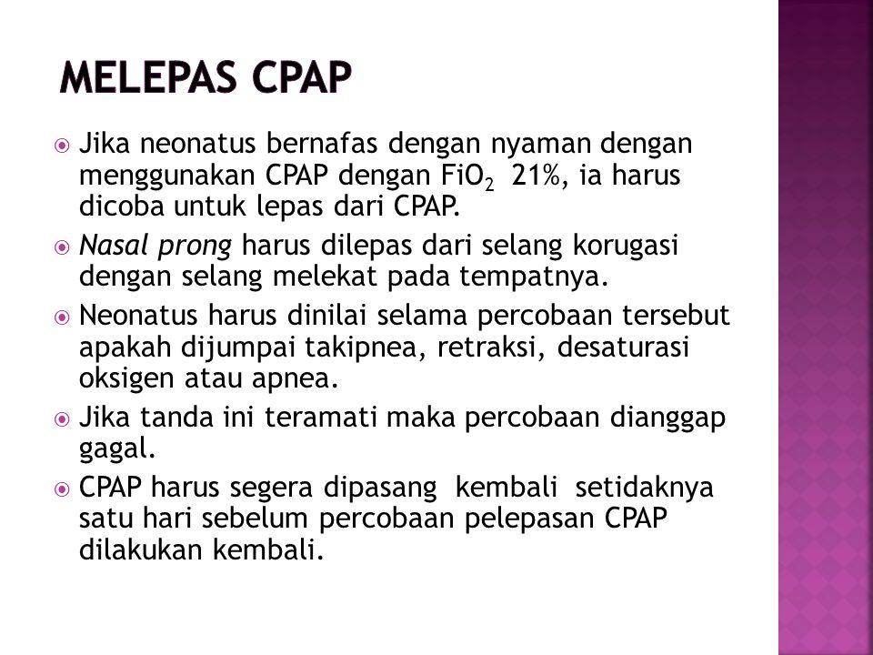  Jika neonatus bernafas dengan nyaman dengan menggunakan CPAP dengan FiO 2 21%, ia harus dicoba untuk lepas dari CPAP.