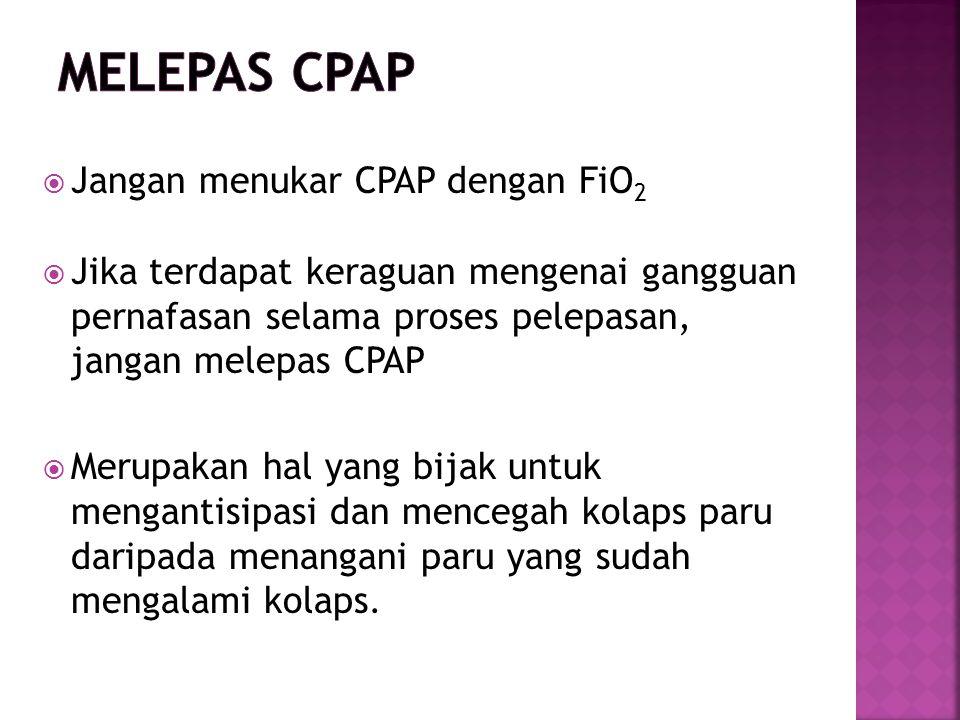  Jangan menukar CPAP dengan FiO 2  Jika terdapat keraguan mengenai gangguan pernafasan selama proses pelepasan, jangan melepas CPAP  Merupakan hal yang bijak untuk mengantisipasi dan mencegah kolaps paru daripada menangani paru yang sudah mengalami kolaps.