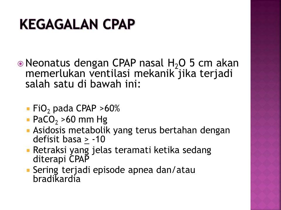  Neonatus dengan CPAP nasal H 2 O 5 cm akan memerlukan ventilasi mekanik jika terjadi salah satu di bawah ini:  FiO 2 pada CPAP >60%  PaCO 2 >60 mm Hg  Asidosis metabolik yang terus bertahan dengan defisit basa > -10  Retraksi yang jelas teramati ketika sedang diterapi CPAP  Sering terjadi episode apnea dan/atau bradikardia
