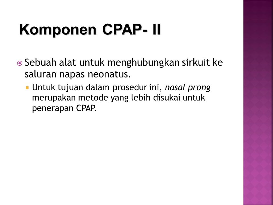  CPAP pertama diperkenalkan oleh Gregory (tahun 1971)  menunjukkan perbaikan oksigenasi dan angka kesintasan di NICU  Di kamar bersalin CPAP dapat diberikan dengan T- Piece resuscitator dengan berbagai interfaces :  Face mask  Single nasal prong  Short binasal prongs (eg Argyle prongs)