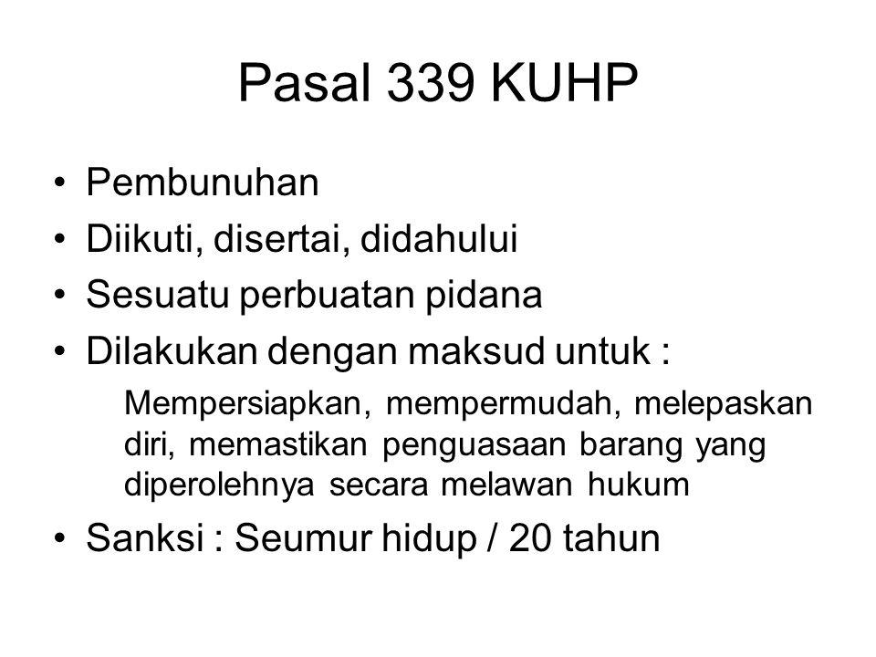 Pasal 339 KUHP Pembunuhan Diikuti, disertai, didahului Sesuatu perbuatan pidana Dilakukan dengan maksud untuk : Mempersiapkan, mempermudah, melepaskan