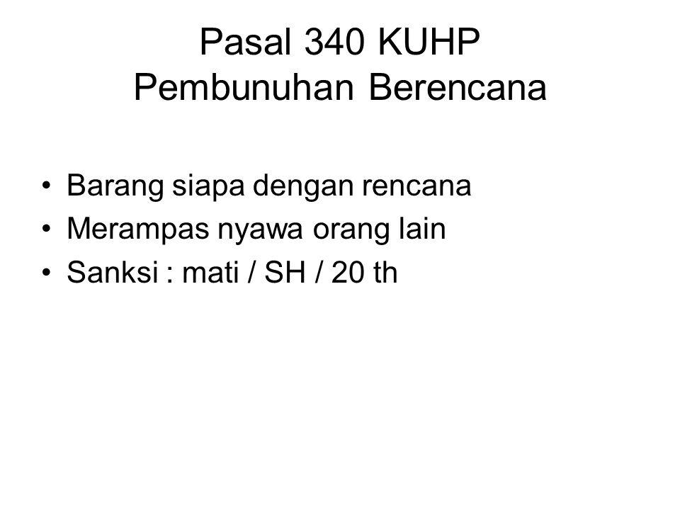 Pasal 340 KUHP Pembunuhan Berencana Barang siapa dengan rencana Merampas nyawa orang lain Sanksi : mati / SH / 20 th