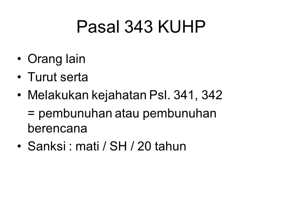 Pasal 343 KUHP Orang lain Turut serta Melakukan kejahatan Psl. 341, 342 = pembunuhan atau pembunuhan berencana Sanksi : mati / SH / 20 tahun