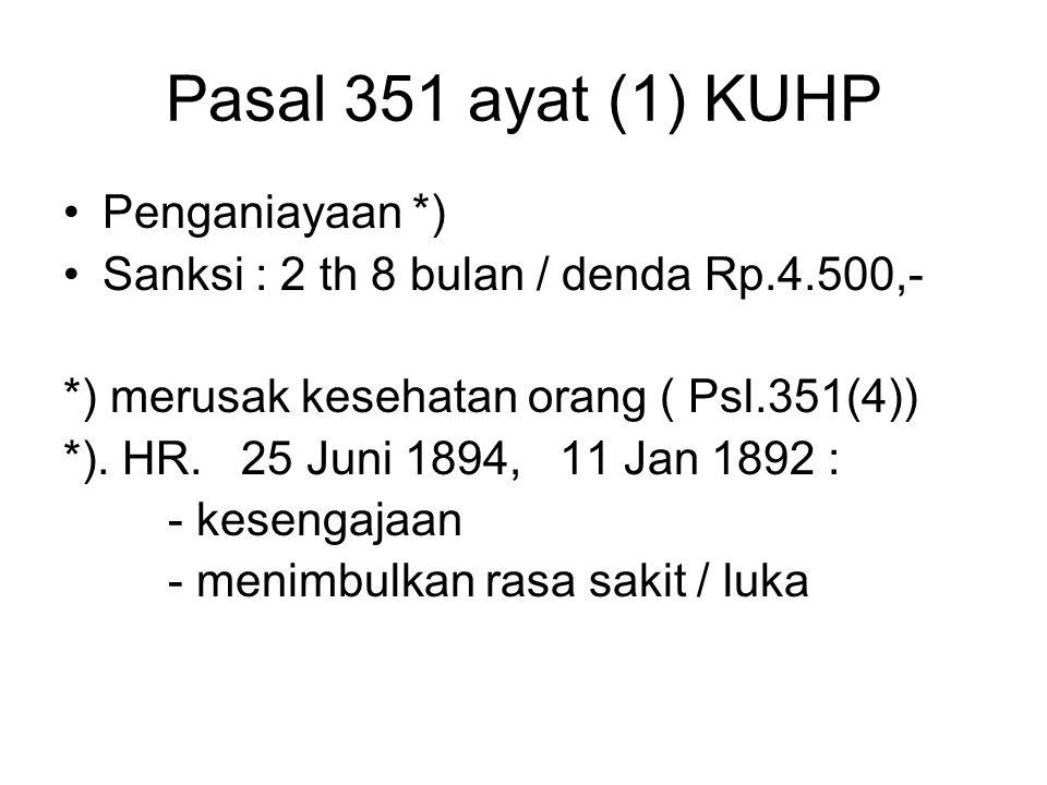 Pasal 351 ayat (1) KUHP Penganiayaan *) Sanksi : 2 th 8 bulan / denda Rp.4.500,- *) merusak kesehatan orang ( Psl.351(4)) *). HR. 25 Juni 1894, 11 Jan