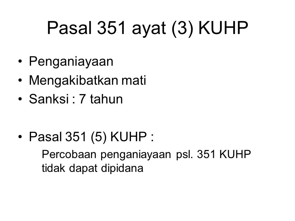 Pasal 351 ayat (3) KUHP Penganiayaan Mengakibatkan mati Sanksi : 7 tahun Pasal 351 (5) KUHP : Percobaan penganiayaan psl. 351 KUHP tidak dapat dipidan