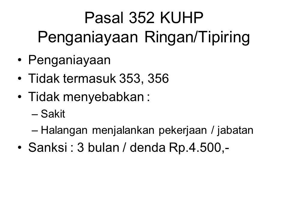 Pasal 352 KUHP Penganiayaan Ringan/Tipiring Penganiayaan Tidak termasuk 353, 356 Tidak menyebabkan : –Sakit –Halangan menjalankan pekerjaan / jabatan Sanksi : 3 bulan / denda Rp.4.500,-