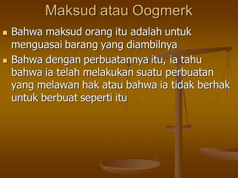 Maksud atau Oogmerk Bahwa maksud orang itu adalah untuk menguasai barang yang diambilnya Bahwa maksud orang itu adalah untuk menguasai barang yang dia
