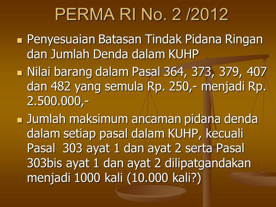 PERMA RI No. 2 /2012 Penyesuaian Batasan Tindak Pidana Ringan dan Jumlah Denda dalam KUHP Penyesuaian Batasan Tindak Pidana Ringan dan Jumlah Denda da
