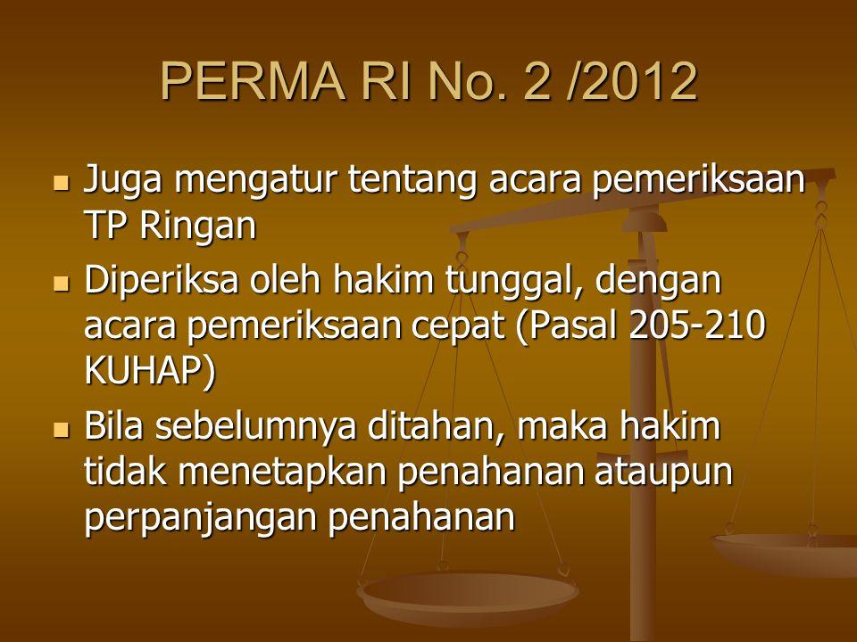 PERMA RI No. 2 /2012 Juga mengatur tentang acara pemeriksaan TP Ringan Juga mengatur tentang acara pemeriksaan TP Ringan Diperiksa oleh hakim tunggal,