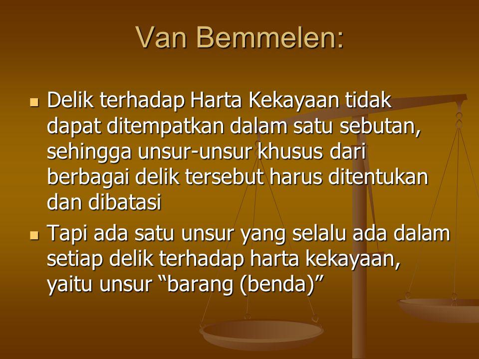 Van Bemmelen: Delik terhadap Harta Kekayaan tidak dapat ditempatkan dalam satu sebutan, sehingga unsur-unsur khusus dari berbagai delik tersebut harus