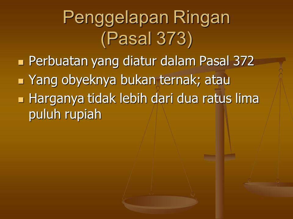 Penggelapan Ringan (Pasal 373) Perbuatan yang diatur dalam Pasal 372 Perbuatan yang diatur dalam Pasal 372 Yang obyeknya bukan ternak; atau Yang obyek