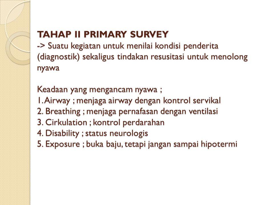 TAHAP II PRIMARY SURVEY -> Suatu kegiatan untuk menilai kondisi penderita (diagnostik) sekaligus tindakan resusitasi untuk menolong nyawa Keadaan yang mengancam nyawa ; 1.