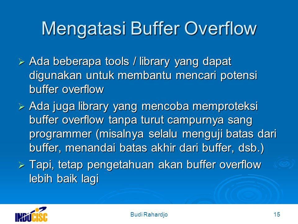 Budi Rahardjo15 Mengatasi Buffer Overflow  Ada beberapa tools / library yang dapat digunakan untuk membantu mencari potensi buffer overflow  Ada juga library yang mencoba memproteksi buffer overflow tanpa turut campurnya sang programmer (misalnya selalu menguji batas dari buffer, menandai batas akhir dari buffer, dsb.)  Tapi, tetap pengetahuan akan buffer overflow lebih baik lagi