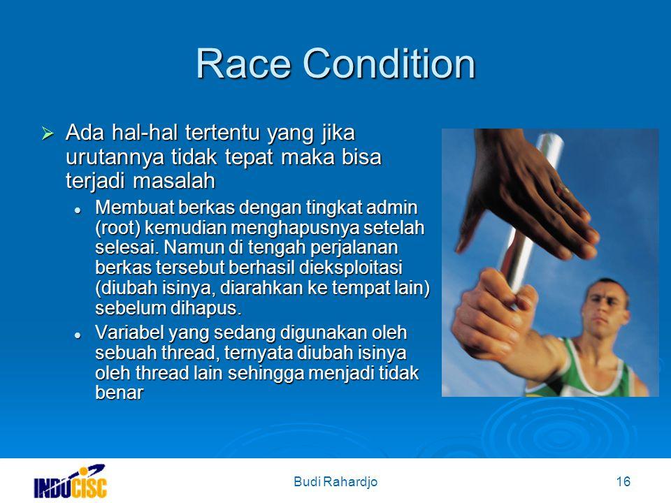 Budi Rahardjo16 Race Condition  Ada hal-hal tertentu yang jika urutannya tidak tepat maka bisa terjadi masalah Membuat berkas dengan tingkat admin (root) kemudian menghapusnya setelah selesai.