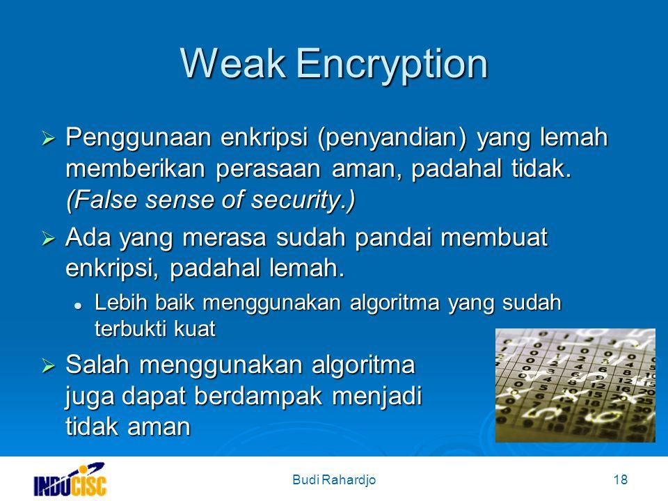 Budi Rahardjo18 Weak Encryption  Penggunaan enkripsi (penyandian) yang lemah memberikan perasaan aman, padahal tidak.