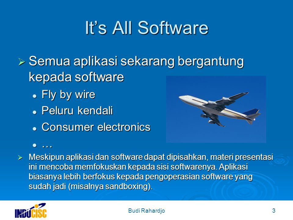 Budi Rahardjo3 It's All Software  Semua aplikasi sekarang bergantung kepada software Fly by wire Fly by wire Peluru kendali Peluru kendali Consumer electronics Consumer electronics …  Meskipun aplikasi dan software dapat dipisahkan, materi presentasi ini mencoba memfokuskan kepada sisi softwarenya.
