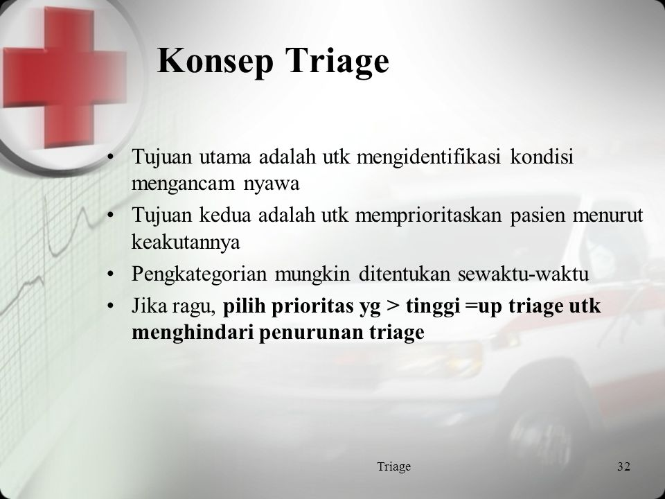 Sejarah Triage Definisi : Dari kata Perancis Trier membagi dalam 3 group Dikembangkan di medan pertempuran Konsep ini digunakan bila terjadi bencana Dilaksanakan di ruang gawat darurat dari 1950 / 1960 karena 2 alasan : - kunjungan - penggunaan utk non urgen Triage31