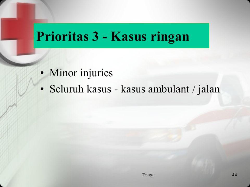 Prioritas 3 / Non Urgent Pasien yg biasanya dapat berjalan dgn masalah medis yang minimal Luka lama Kondisi yang timbul sudah lama Area Ambulatory / Ruang P 3 Triage43