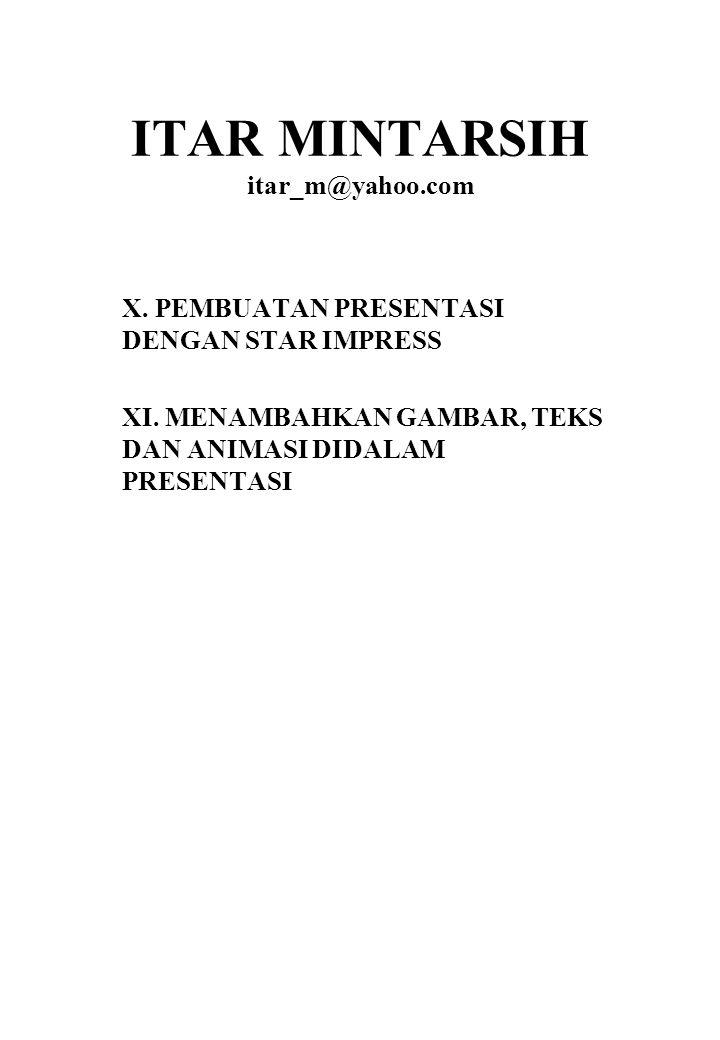 ITAR MINTARSIH itar_m@yahoo.com X.PEMBUATAN PRESENTASI DENGAN STAR IMPRESS XI.