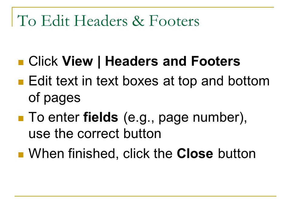 To Edit Headers & Footers Click View | Headers and Footers Edit text in text boxes at top and bottom of pages To enter fields (e.g., page number), use