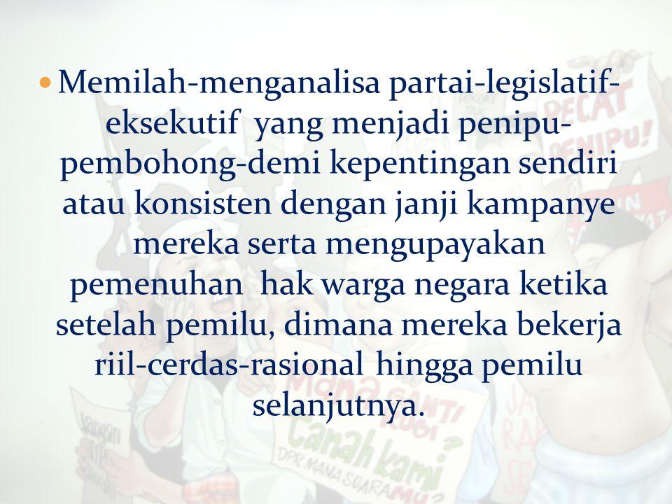Memilah-menganalisa partai-legislatif- eksekutif yang menjadi penipu- pembohong-demi kepentingan sendiri atau konsisten dengan janji kampanye mereka s