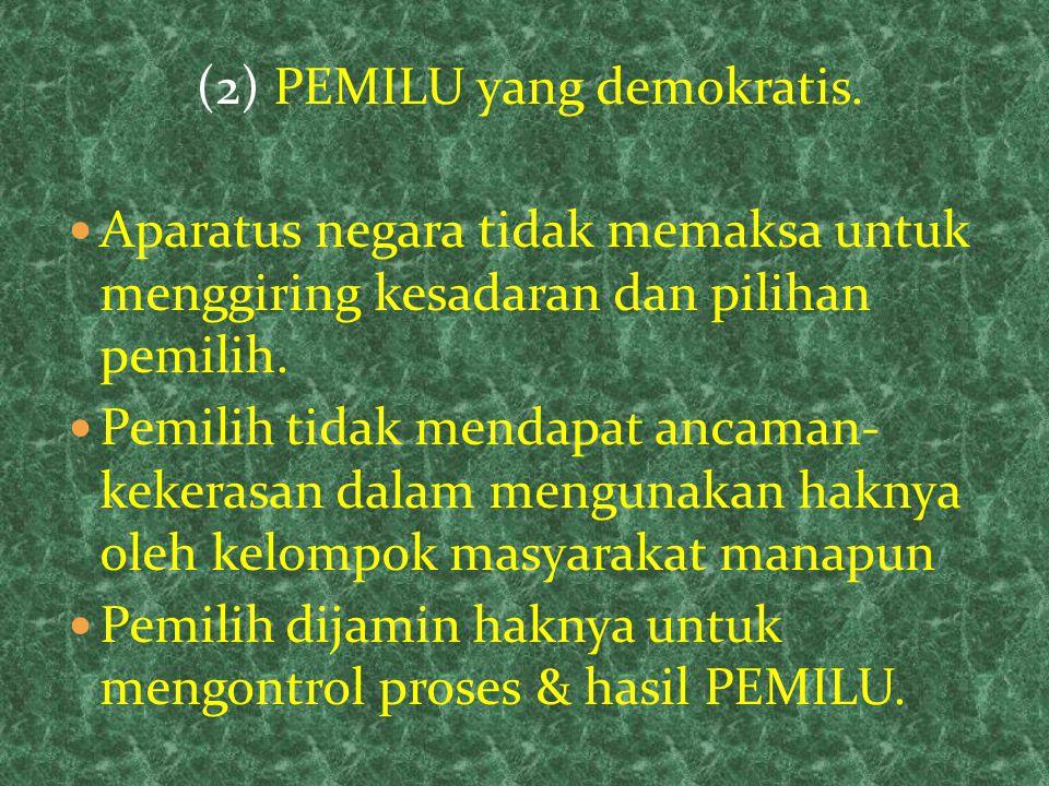 (2) PEMILU yang demokratis. Aparatus negara tidak memaksa untuk menggiring kesadaran dan pilihan pemilih. Pemilih tidak mendapat ancaman- kekerasan da