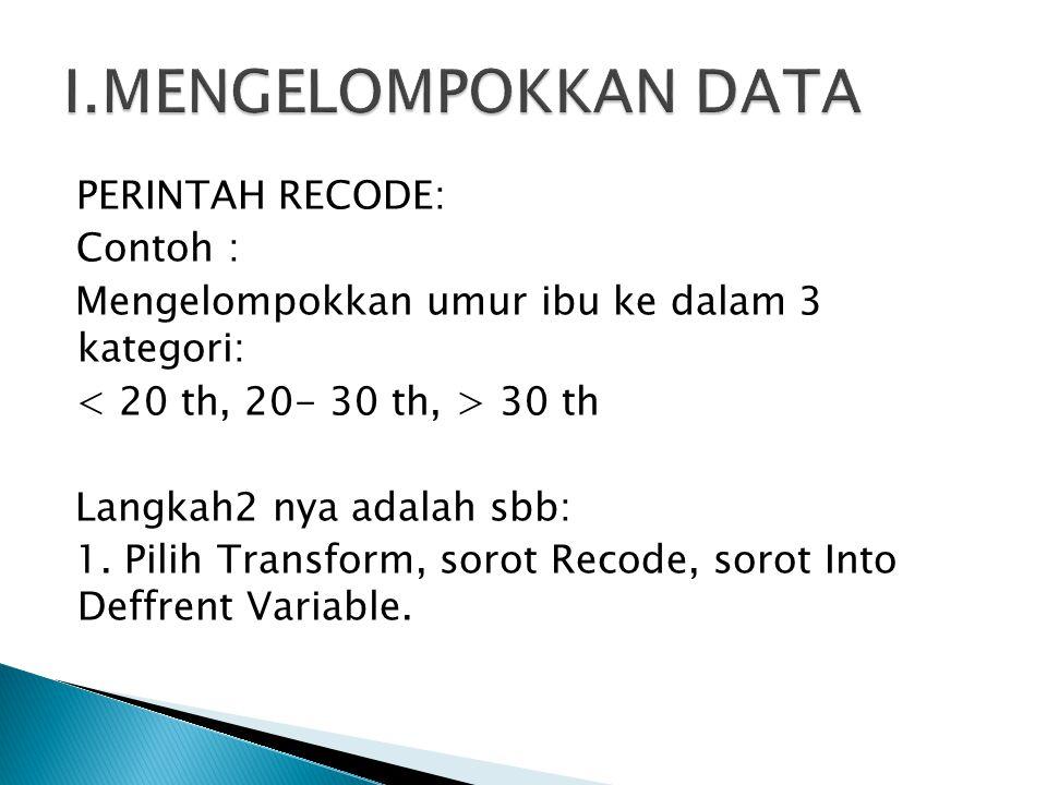 PERINTAH RECODE: Contoh : Mengelompokkan umur ibu ke dalam 3 kategori: 30 th Langkah2 nya adalah sbb: 1. Pilih Transform, sorot Recode, sorot Into Def