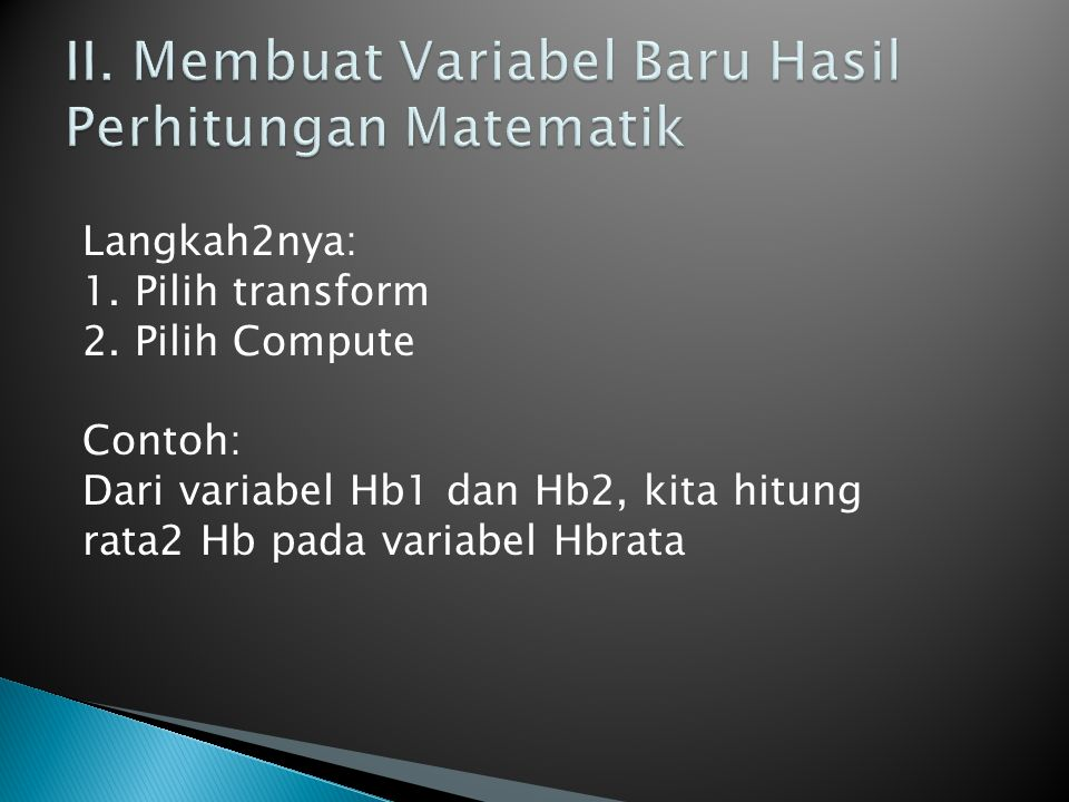Langkah2nya: 1. Pilih transform 2. Pilih Compute Contoh: Dari variabel Hb1 dan Hb2, kita hitung rata2 Hb pada variabel Hbrata