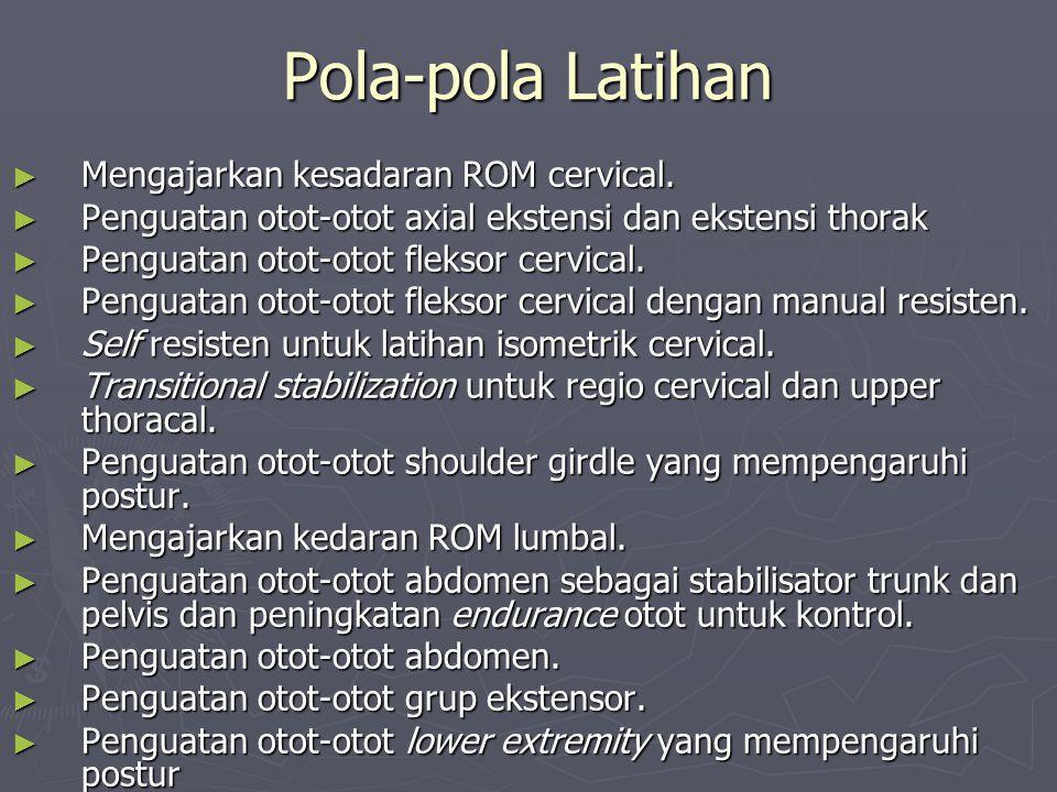 Pola-pola Latihan ► Mengajarkan kesadaran ROM cervical. ► Penguatan otot-otot axial ekstensi dan ekstensi thorak ► Penguatan otot-otot fleksor cervica