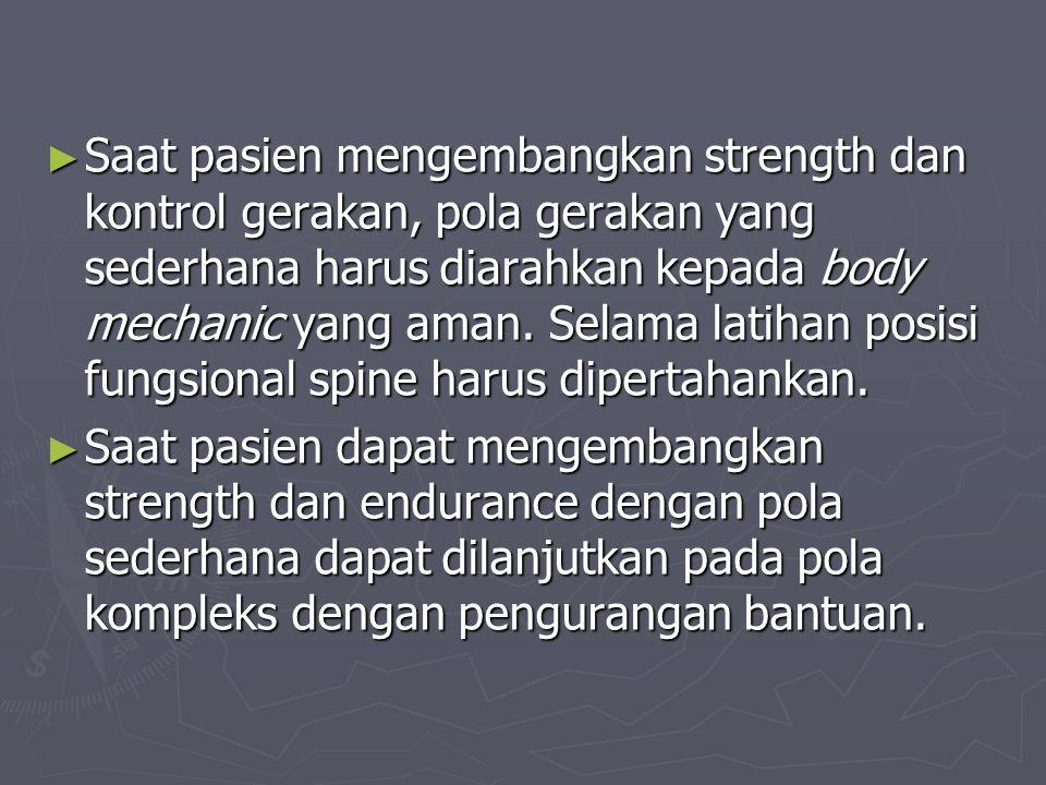 ► Saat pasien mengembangkan strength dan kontrol gerakan, pola gerakan yang sederhana harus diarahkan kepada body mechanic yang aman. Selama latihan p