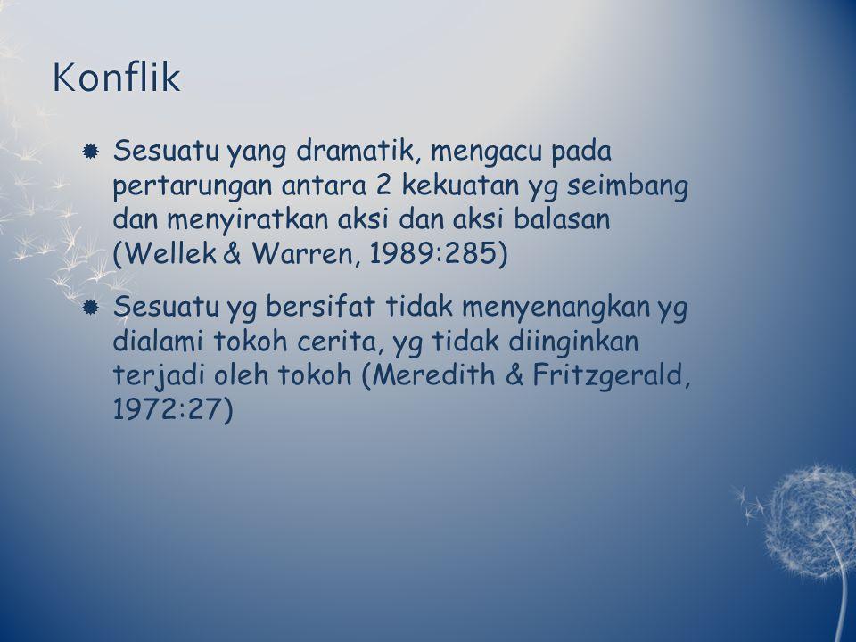Konflik  Sesuatu yang dramatik, mengacu pada pertarungan antara 2 kekuatan yg seimbang dan menyiratkan aksi dan aksi balasan (Wellek & Warren, 1989:285)  Sesuatu yg bersifat tidak menyenangkan yg dialami tokoh cerita, yg tidak diinginkan terjadi oleh tokoh (Meredith & Fritzgerald, 1972:27)