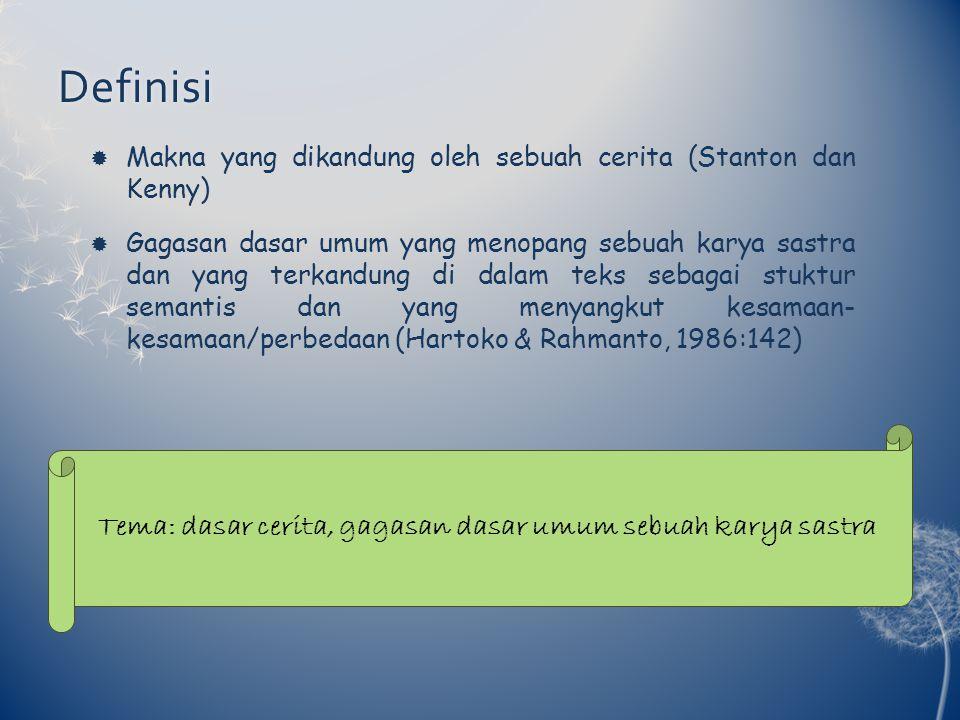 Definisi  Makna yang dikandung oleh sebuah cerita (Stanton dan Kenny)  Gagasan dasar umum yang menopang sebuah karya sastra dan yang terkandung di dalam teks sebagai stuktur semantis dan yang menyangkut kesamaan- kesamaan/perbedaan (Hartoko & Rahmanto, 1986:142) Tema: dasar cerita, gagasan dasar umum sebuah karya sastra
