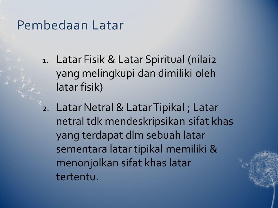 Pembedaan LatarPembedaan Latar 1. Latar Fisik & Latar Spiritual (nilai2 yang melingkupi dan dimiliki oleh latar fisik) 2. Latar Netral & Latar Tipikal
