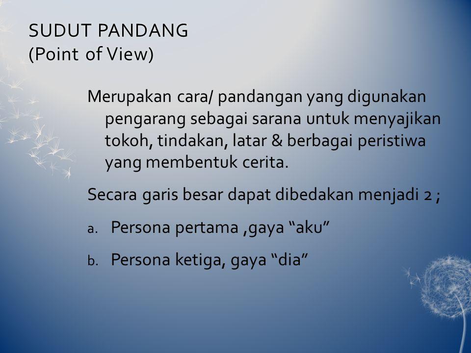 SUDUT PANDANG (Point of View) Merupakan cara/ pandangan yang digunakan pengarang sebagai sarana untuk menyajikan tokoh, tindakan, latar & berbagai peristiwa yang membentuk cerita.