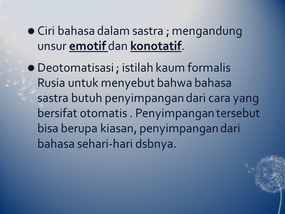  Ciri bahasa dalam sastra ; mengandung unsur emotif dan konotatif.  Deotomatisasi ; istilah kaum formalis Rusia untuk menyebut bahwa bahasa sastra b