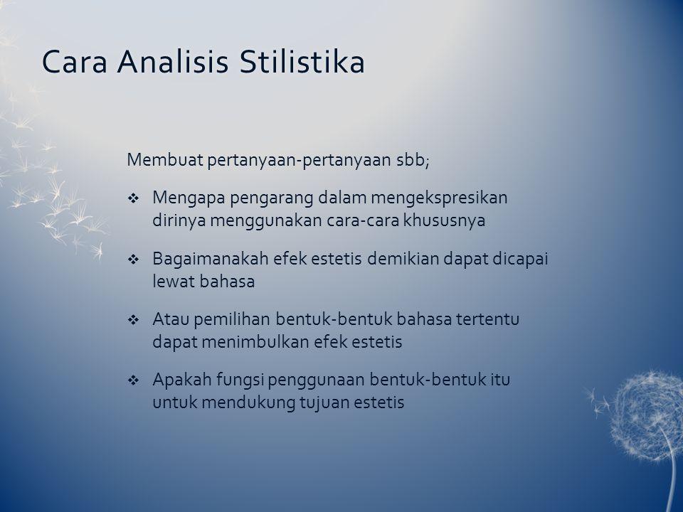 Cara Analisis StilistikaCara Analisis Stilistika Membuat pertanyaan-pertanyaan sbb;  Mengapa pengarang dalam mengekspresikan dirinya menggunakan cara-cara khususnya  Bagaimanakah efek estetis demikian dapat dicapai lewat bahasa  Atau pemilihan bentuk-bentuk bahasa tertentu dapat menimbulkan efek estetis  Apakah fungsi penggunaan bentuk-bentuk itu untuk mendukung tujuan estetis