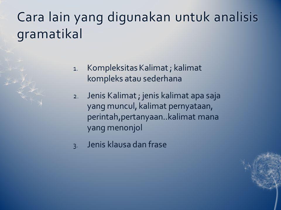 Cara lain yang digunakan untuk analisis gramatikal 1. Kompleksitas Kalimat ; kalimat kompleks atau sederhana 2. Jenis Kalimat ; jenis kalimat apa saja