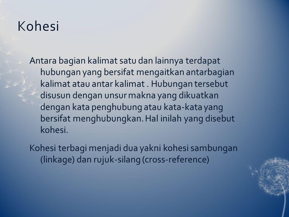 Kohesi Antara bagian kalimat satu dan lainnya terdapat hubungan yang bersifat mengaitkan antarbagian kalimat atau antar kalimat. Hubungan tersebut dis