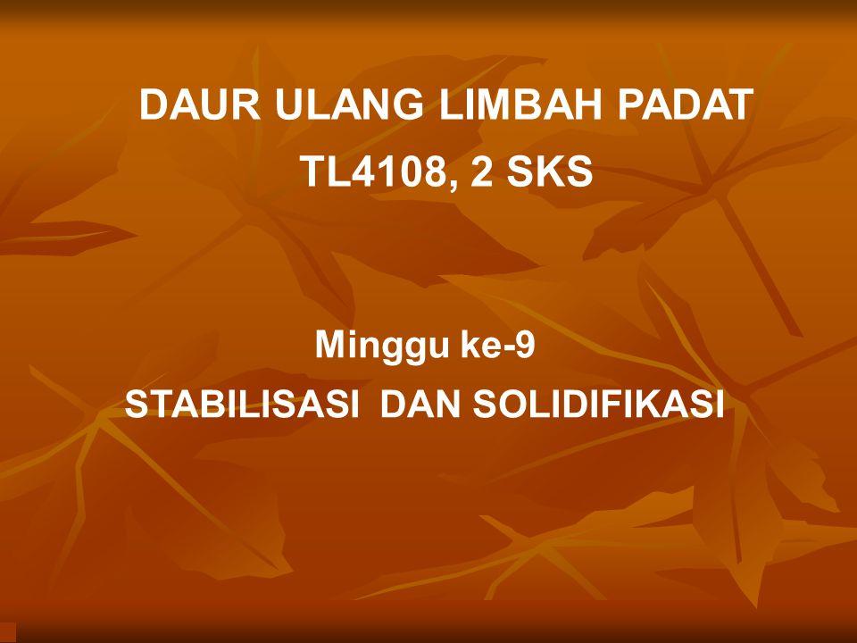 DAUR ULANG LIMBAH PADAT TL4108, 2 SKS Minggu ke-9 STABILISASI DAN SOLIDIFIKASI