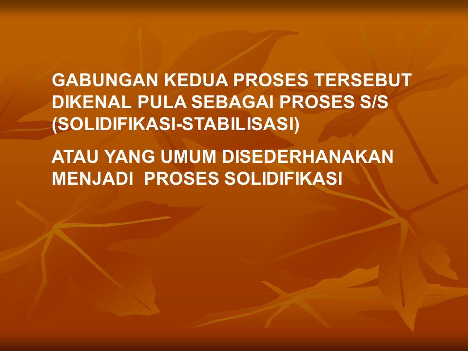 GABUNGAN KEDUA PROSES TERSEBUT DIKENAL PULA SEBAGAI PROSES S/S (SOLIDIFIKASI-STABILISASI) ATAU YANG UMUM DISEDERHANAKAN MENJADI PROSES SOLIDIFIKASI