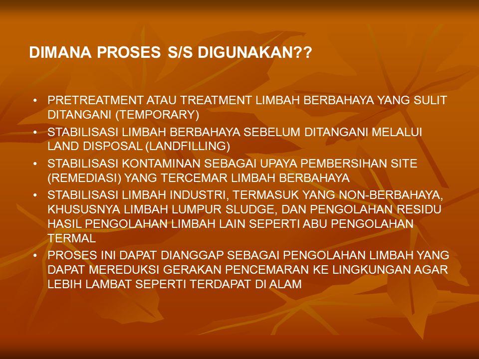 PRETREATMENT ATAU TREATMENT LIMBAH BERBAHAYA YANG SULIT DITANGANI (TEMPORARY) STABILISASI LIMBAH BERBAHAYA SEBELUM DITANGANI MELALUI LAND DISPOSAL (LANDFILLING) STABILISASI KONTAMINAN SEBAGAI UPAYA PEMBERSIHAN SITE (REMEDIASI) YANG TERCEMAR LIMBAH BERBAHAYA STABILISASI LIMBAH INDUSTRI, TERMASUK YANG NON-BERBAHAYA, KHUSUSNYA LIMBAH LUMPUR SLUDGE, DAN PENGOLAHAN RESIDU HASIL PENGOLAHAN LIMBAH LAIN SEPERTI ABU PENGOLAHAN TERMAL PROSES INI DAPAT DIANGGAP SEBAGAI PENGOLAHAN LIMBAH YANG DAPAT MEREDUKSI GERAKAN PENCEMARAN KE LINGKUNGAN AGAR LEBIH LAMBAT SEPERTI TERDAPAT DI ALAM DIMANA PROSES S/S DIGUNAKAN??