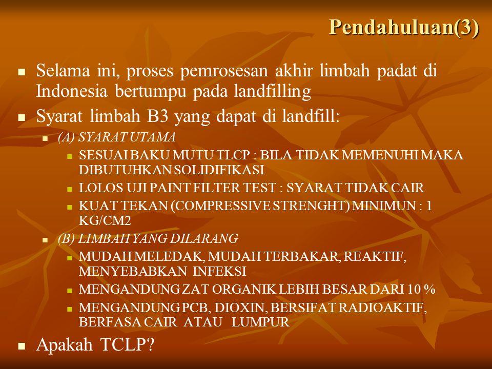 Selama ini, proses pemrosesan akhir limbah padat di Indonesia bertumpu pada landfilling Syarat limbah B3 yang dapat di landfill: (A) SYARAT UTAMA SESUAI BAKU MUTU TLCP : BILA TIDAK MEMENUHI MAKA DIBUTUHKAN SOLIDIFIKASI LOLOS UJI PAINT FILTER TEST : SYARAT TIDAK CAIR KUAT TEKAN (COMPRESSIVE STRENGHT) MINIMUN : 1 KG/CM2 (B) LIMBAH YANG DILARANG MUDAH MELEDAK, MUDAH TERBAKAR, REAKTIF, MENYEBABKAN INFEKSI MENGANDUNG ZAT ORGANIK LEBIH BESAR DARI 10 % MENGANDUNG PCB, DIOXIN, BERSIFAT RADIOAKTIF, BERFASA CAIR ATAU LUMPUR Apakah TCLP.