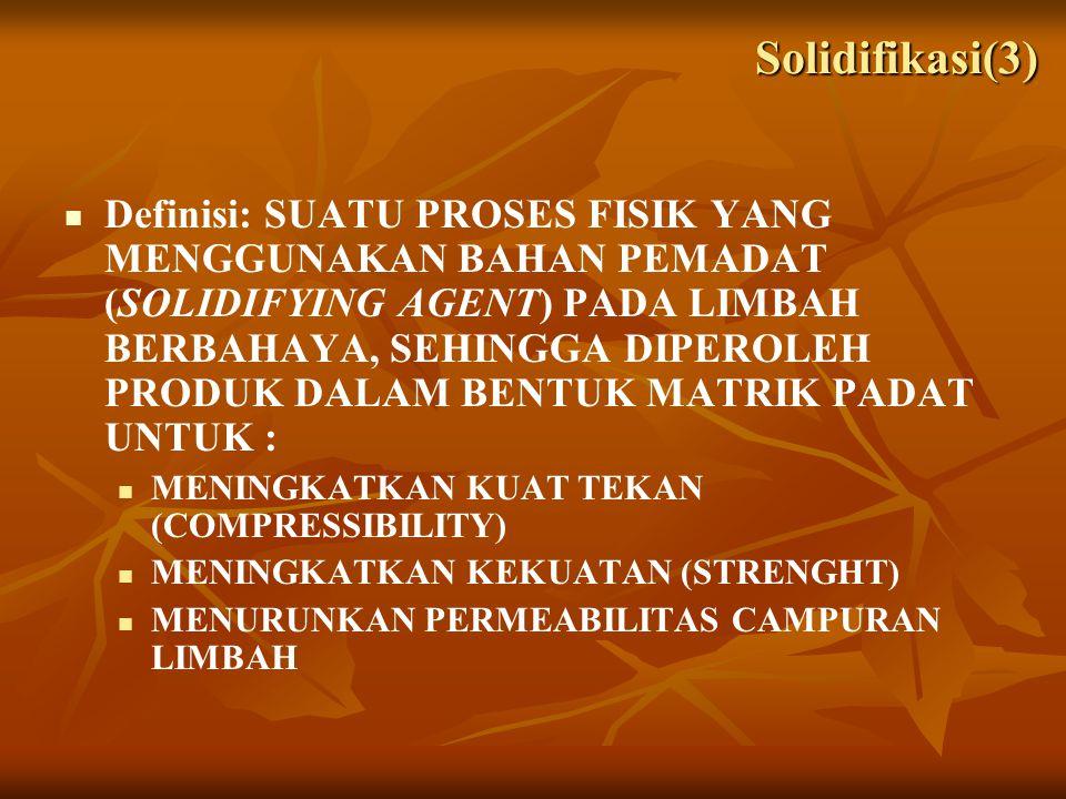Definisi: SUATU PROSES FISIK YANG MENGGUNAKAN BAHAN PEMADAT (SOLIDIFYING AGENT) PADA LIMBAH BERBAHAYA, SEHINGGA DIPEROLEH PRODUK DALAM BENTUK MATRIK PADAT UNTUK : MENINGKATKAN KUAT TEKAN (COMPRESSIBILITY) MENINGKATKAN KEKUATAN (STRENGHT) MENURUNKAN PERMEABILITAS CAMPURAN LIMBAH Solidifikasi(3)