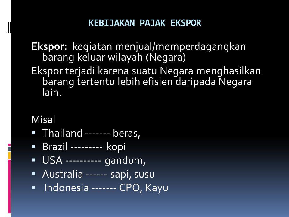 KEBIJAKAN PAJAK EKSPOR Ekspor: kegiatan menjual/memperdagangkan barang keluar wilayah (Negara) Ekspor terjadi karena suatu Negara menghasilkan barang