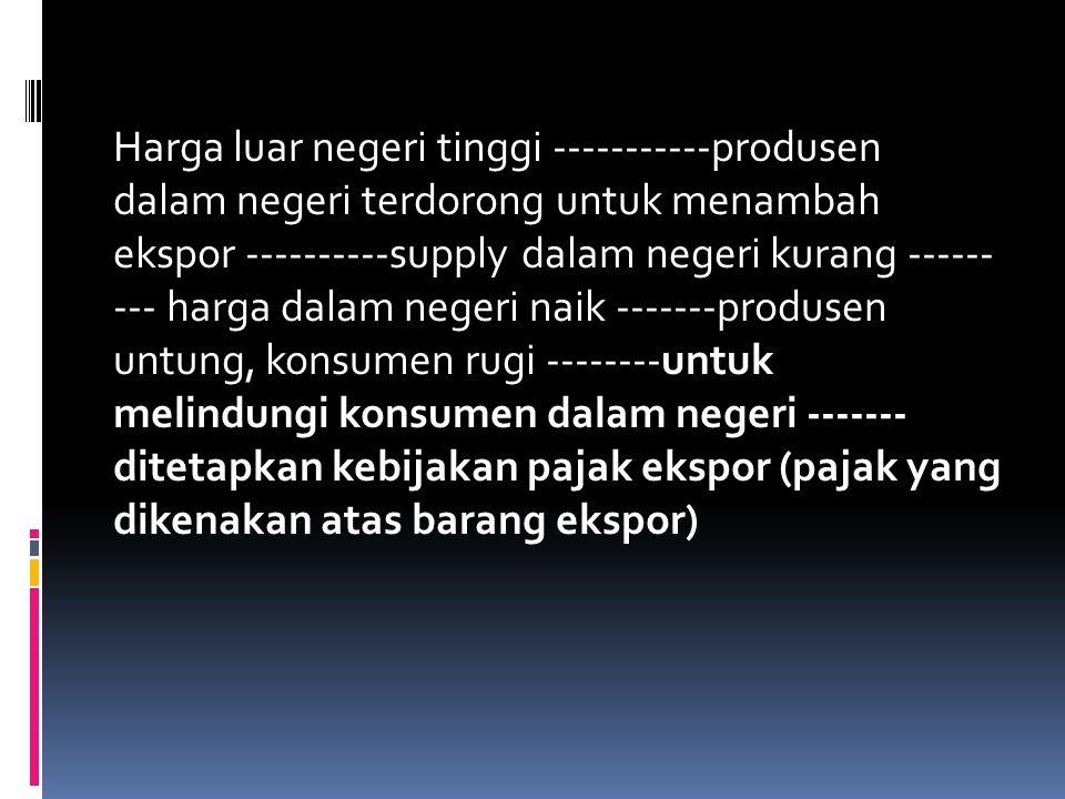 Harga luar negeri tinggi -----------produsen dalam negeri terdorong untuk menambah ekspor ----------supply dalam negeri kurang ------ --- harga dalam